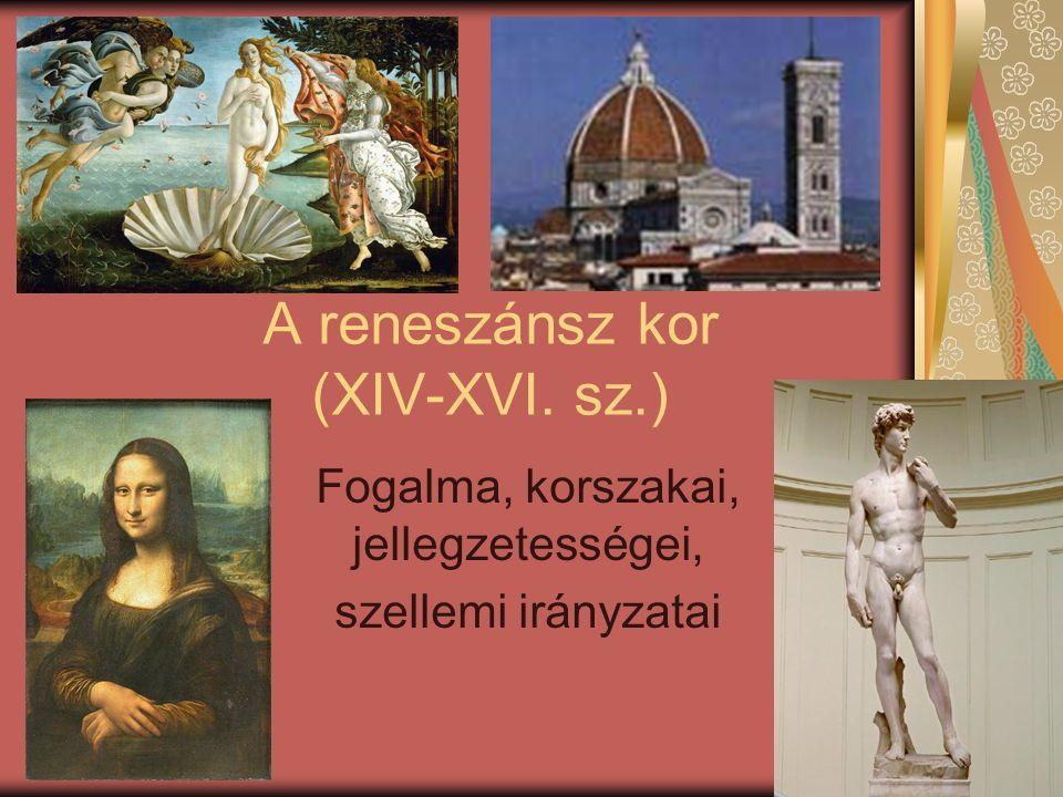 A reneszánsz kor (XIV-XVI. sz.) Fogalma, korszakai, jellegzetességei, szellemi irányzatai