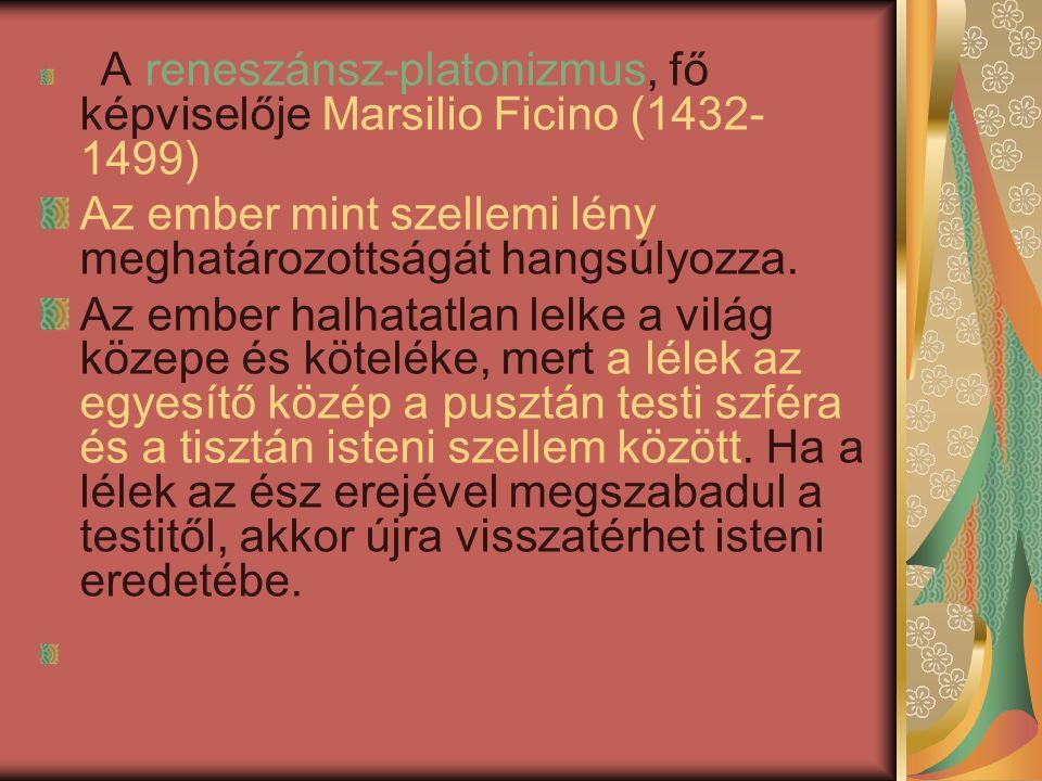 A reneszánsz-platonizmus, fő képviselője Marsilio Ficino (1432- 1499) Az ember mint szellemi lény meghatározottságát hangsúlyozza.