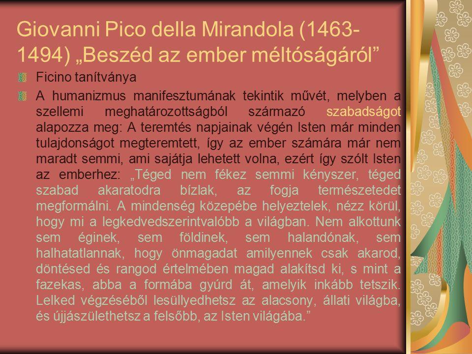 """Giovanni Pico della Mirandola (1463- 1494) """"Beszéd az ember méltóságáról Ficino tanítványa A humanizmus manifesztumának tekintik művét, melyben a szellemi meghatározottságból származó szabadságot alapozza meg: A teremtés napjainak végén Isten már minden tulajdonságot megteremtett, így az ember számára már nem maradt semmi, ami sajátja lehetett volna, ezért így szólt Isten az emberhez: """"Téged nem fékez semmi kényszer, téged szabad akaratodra bízlak, az fogja természetedet megformálni."""