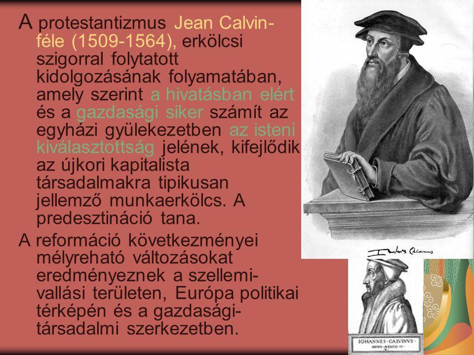 A protestantizmus Jean Calvin- féle (1509-1564), erkölcsi szigorral folytatott kidolgozásának folyamatában, amely szerint a hivatásban elért és a gazdasági siker számít az egyházi gyülekezetben az isteni kiválasztottság jelének, kifejlődik az újkori kapitalista társadalmakra tipikusan jellemző munkaerkölcs.