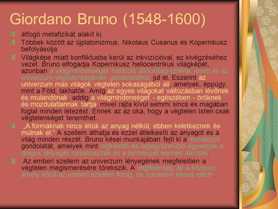Giordano Bruno (1548-1600) átfogó metafizikát alakít ki, Többek között az újplatonizmus, Nikolaus Cusanus és Kopernikusz befolyásolja.