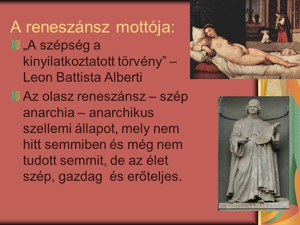 """A reneszánsz mottója: """"A szépség a kinyilatkoztatott törvény – Leon Battista Alberti Az olasz reneszánsz – szép anarchia – anarchikus szellemi állapot, mely nem hitt semmiben és még nem tudott semmit, de az élet szép, gazdag és erőteljes."""