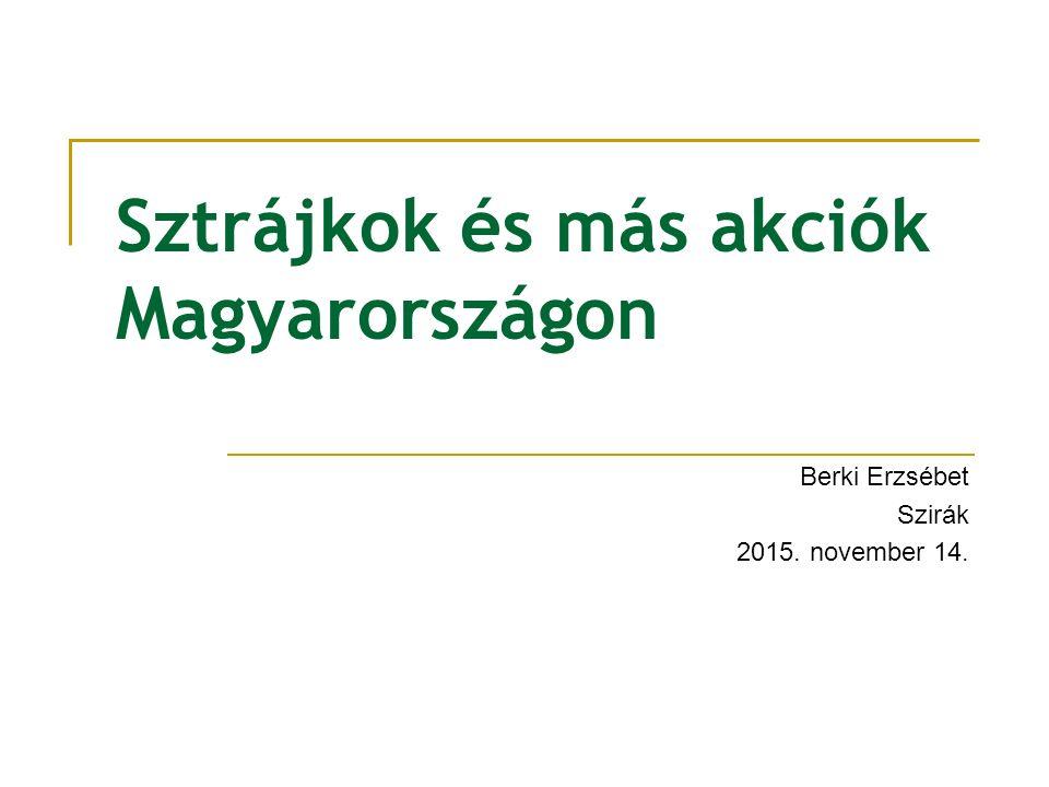 Sztrájkok és más akciók Magyarországon Berki Erzsébet Szirák 2015. november 14.