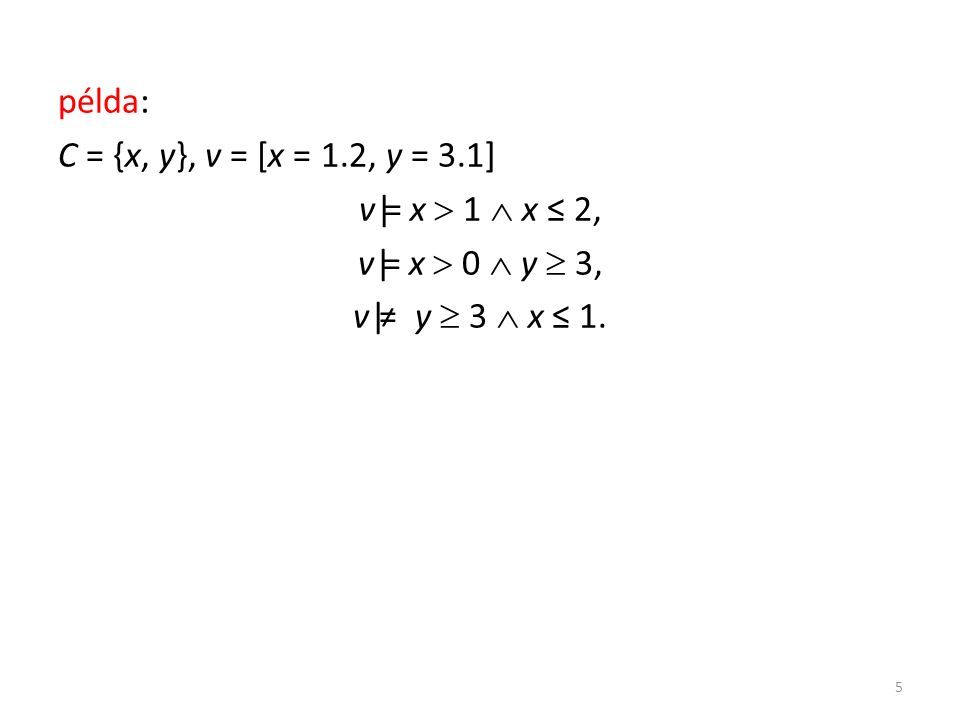példa: C = {x, y}, v = [x = 1.2, y = 3.1] v|= x  1  x ≤ 2, v|= x  0  y  3, v|≠ y  3  x ≤ 1.