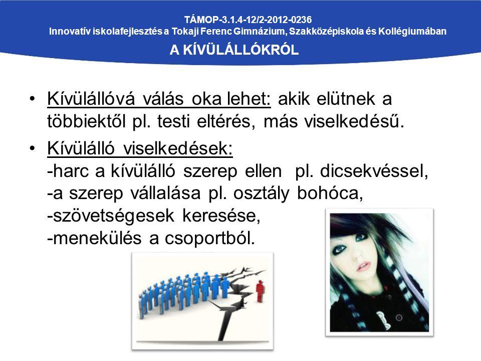 TÁMOP-3.1.4-12/2-2012-0236 Innovatív iskolafejlesztés a Tokaji Ferenc Gimnázium, Szakközépiskola és Kollégiumában A KÍVÜLÁLLÓKRÓL Kívülállóvá válás oka lehet: akik elütnek a többiektől pl.