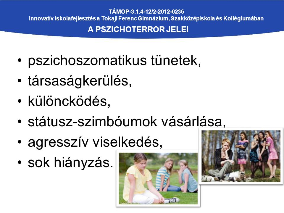 TÁMOP-3.1.4-12/2-2012-0236 Innovatív iskolafejlesztés a Tokaji Ferenc Gimnázium, Szakközépiskola és Kollégiumában A PSZICHOTERROR JELEI pszichoszomatikus tünetek, társaságkerülés, különcködés, státusz-szimbóumok vásárlása, agresszív viselkedés, sok hiányzás.