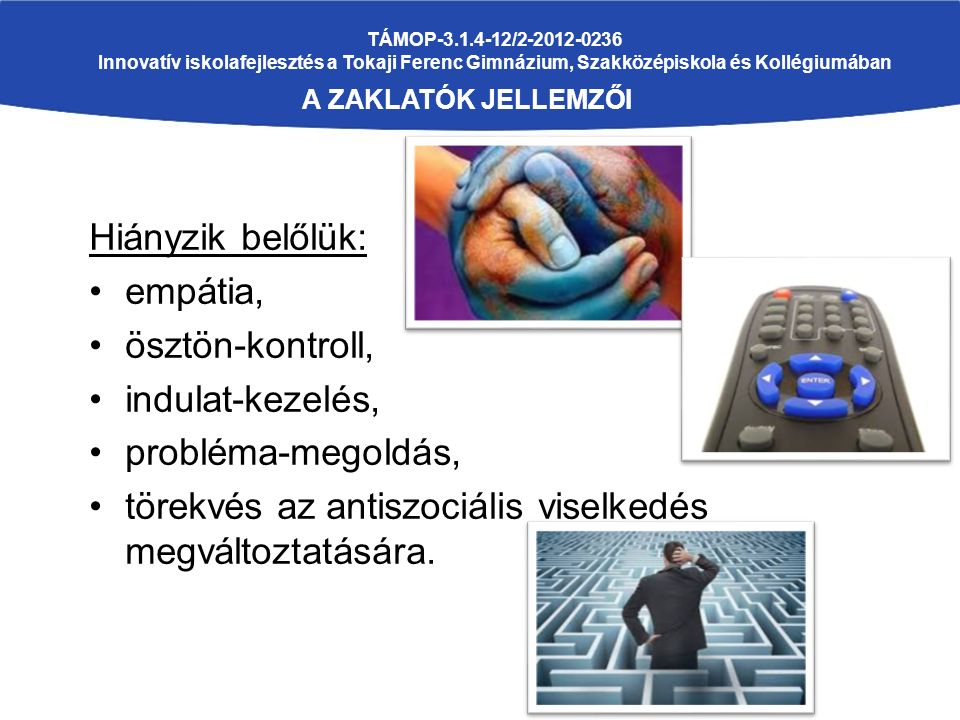 TÁMOP-3.1.4-12/2-2012-0236 Innovatív iskolafejlesztés a Tokaji Ferenc Gimnázium, Szakközépiskola és Kollégiumában A ZAKLATÓK JELLEMZŐI Hiányzik belőlük: empátia, ösztön-kontroll, indulat-kezelés, probléma-megoldás, törekvés az antiszociális viselkedés megváltoztatására.