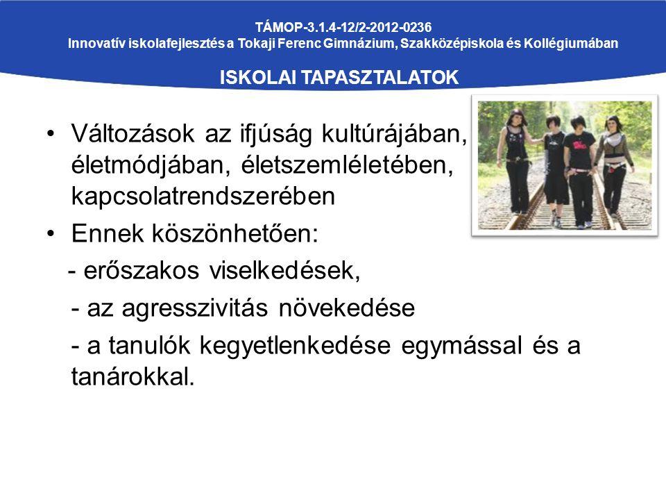 TÁMOP-3.1.4-12/2-2012-0236 Innovatív iskolafejlesztés a Tokaji Ferenc Gimnázium, Szakközépiskola és Kollégiumában ISKOLAI TAPASZTALATOK Változások az ifjúság kultúrájában, életmódjában, életszemléletében, kapcsolatrendszerében Ennek köszönhetően: - erőszakos viselkedések, - az agresszivitás növekedése - a tanulók kegyetlenkedése egymással és a tanárokkal.