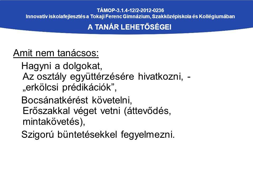 """TÁMOP-3.1.4-12/2-2012-0236 Innovatív iskolafejlesztés a Tokaji Ferenc Gimnázium, Szakközépiskola és Kollégiumában A TANÁR LEHETŐSÉGEI Amit nem tanácsos: Hagyni a dolgokat, Az osztály együttérzésére hivatkozni, - """"erkölcsi prédikációk , Bocsánatkérést követelni, Erőszakkal véget vetni (áttevődés, mintakövetés), Szigorú büntetésekkel fegyelmezni."""