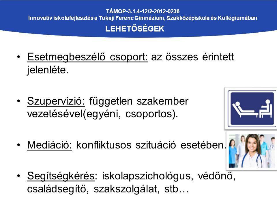 TÁMOP-3.1.4-12/2-2012-0236 Innovatív iskolafejlesztés a Tokaji Ferenc Gimnázium, Szakközépiskola és Kollégiumában LEHETŐSÉGEK Esetmegbeszélő csoport: az összes érintett jelenléte.
