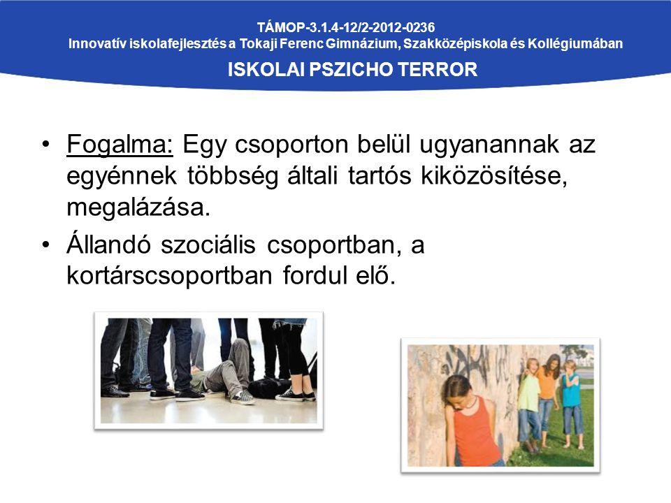 TÁMOP-3.1.4-12/2-2012-0236 Innovatív iskolafejlesztés a Tokaji Ferenc Gimnázium, Szakközépiskola és Kollégiumában ISKOLAI PSZICHO TERROR Fogalma: Egy csoporton belül ugyanannak az egyénnek többség általi tartós kiközösítése, megalázása.