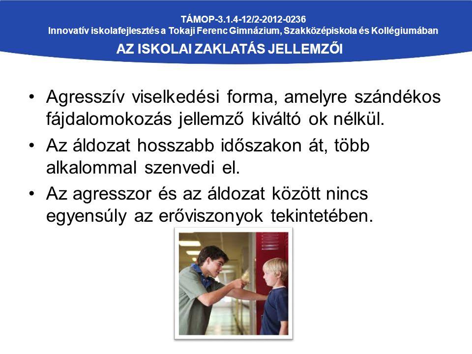 TÁMOP-3.1.4-12/2-2012-0236 Innovatív iskolafejlesztés a Tokaji Ferenc Gimnázium, Szakközépiskola és Kollégiumában AZ ISKOLAI ZAKLATÁS JELLEMZŐI Agresszív viselkedési forma, amelyre szándékos fájdalomokozás jellemző kiváltó ok nélkül.