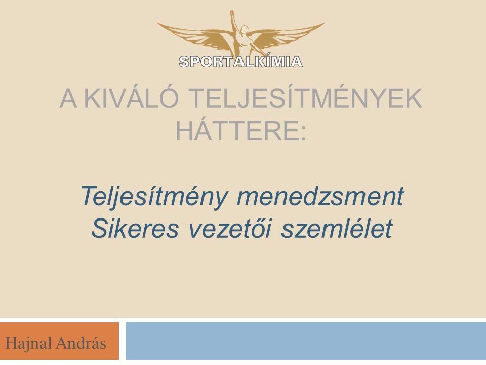 Hajnal András A KIVÁLÓ TELJESÍTMÉNYEK HÁTTERE: Teljesítmény menedzsment Sikeres vezetői szemlélet