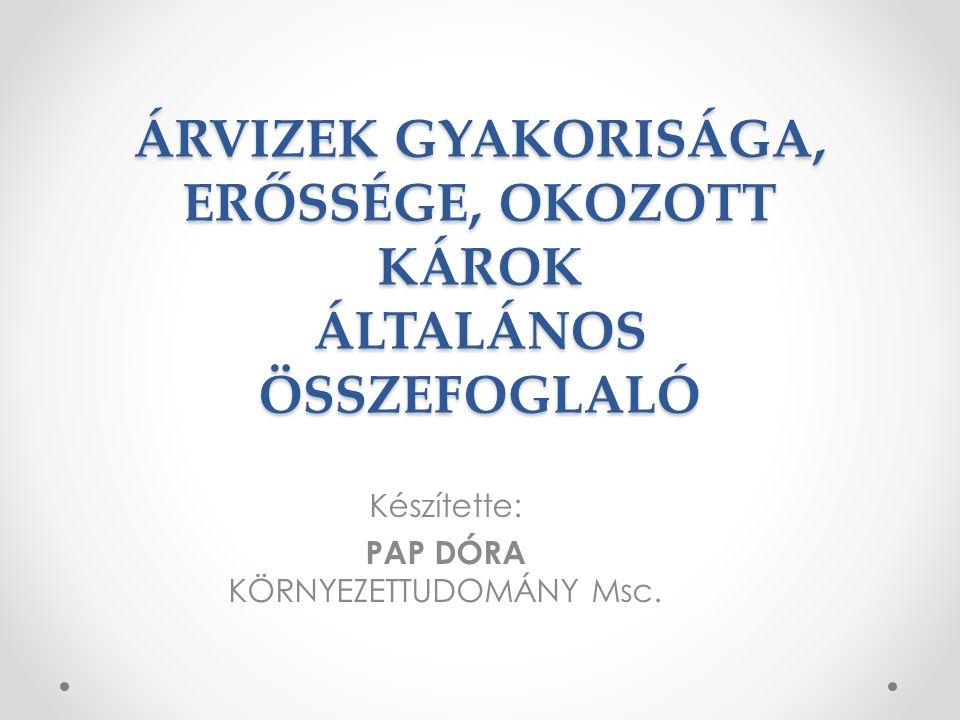 ÁRVIZEK GYAKORISÁGA, ERŐSSÉGE, OKOZOTT KÁROK ÁLTALÁNOS ÖSSZEFOGLALÓ Készítette: PAP DÓRA KÖRNYEZETTUDOMÁNY Msc.