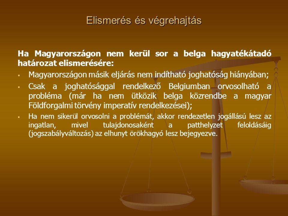 Elismerés és végrehajtás Ha Magyarországon nem kerül sor a belga hagyatékátadó határozat elismerésére:   Magyarországon másik eljárás nem indítható joghatóság hiányában;   Csak a joghatósággal rendelkező Belgiumban orvosolható a probléma (már ha nem ütközik belga közrendbe a magyar Földforgalmi törvény imperatív rendelkezései);   Ha nem sikerül orvosolni a problémát, akkor rendezetlen jogállású lesz az ingatlan, mivel tulajdonosaként a patthelyzet feloldásáig (jogszabályváltozás) az elhunyt örökhagyó lesz bejegyezve.