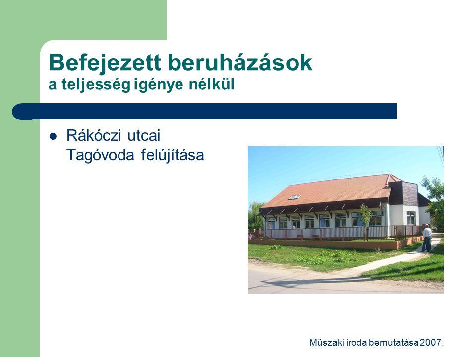 Műszaki iroda bemutatása 2007. Befejezett beruházások a teljesség igénye nélkül Rákóczi utcai Tagóvoda felújítása