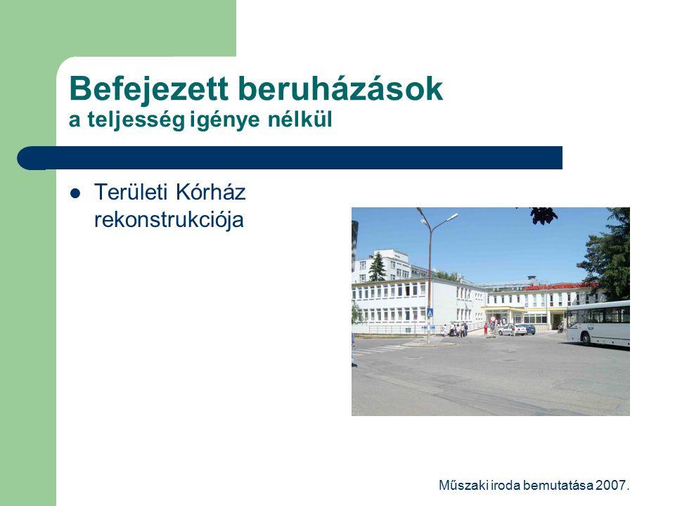 Műszaki iroda bemutatása 2007. Befejezett beruházások a teljesség igénye nélkül Területi Kórház rekonstrukciója