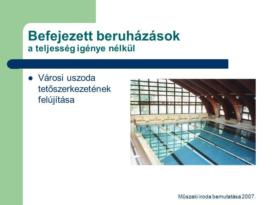 Műszaki iroda bemutatása 2007. Befejezett beruházások a teljesség igénye nélkül Városi uszoda tetőszerkezetének felújítása