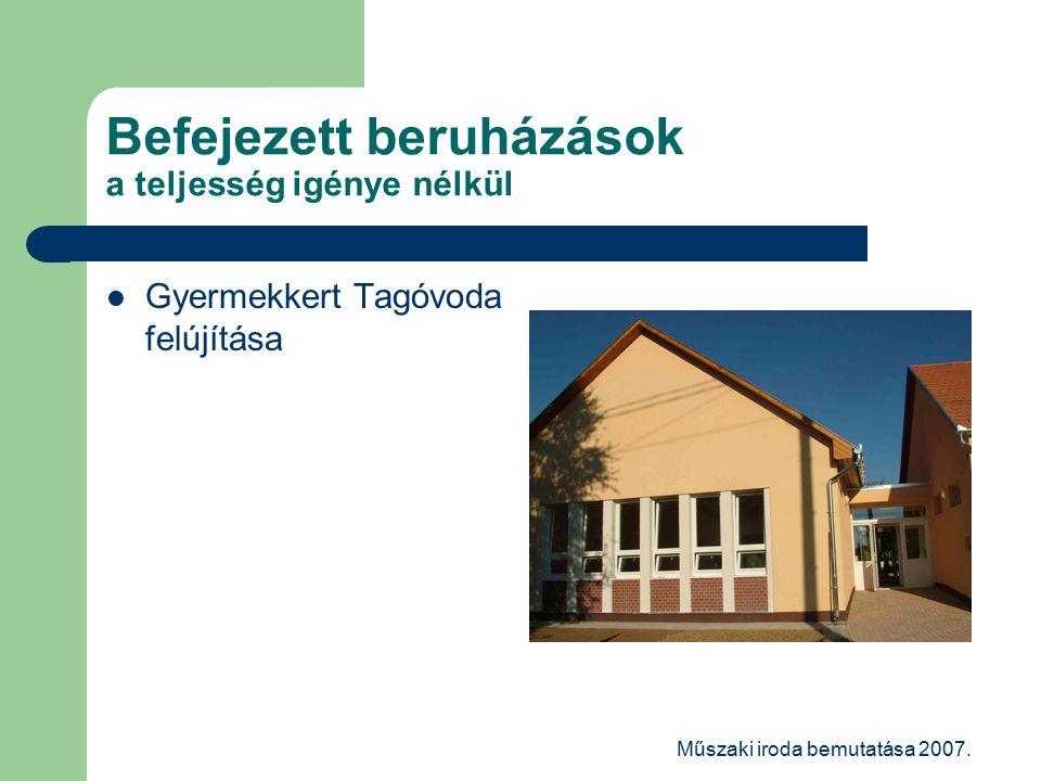 Műszaki iroda bemutatása 2007. Befejezett beruházások a teljesség igénye nélkül Gyermekkert Tagóvoda felújítása