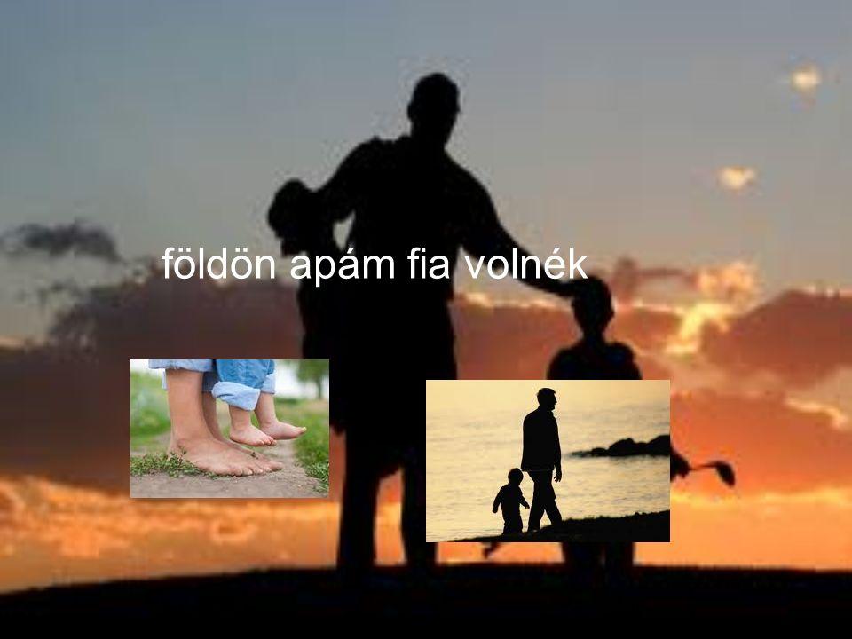 földön apám fia volnék