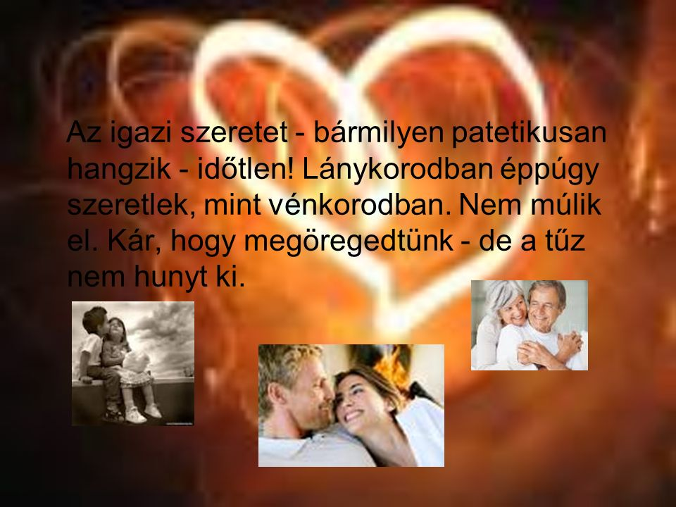 Az igazi szeretet - bármilyen patetikusan hangzik - időtlen! Lánykorodban éppúgy szeretlek, mint vénkorodban. Nem múlik el. Kár, hogy megöregedtünk -