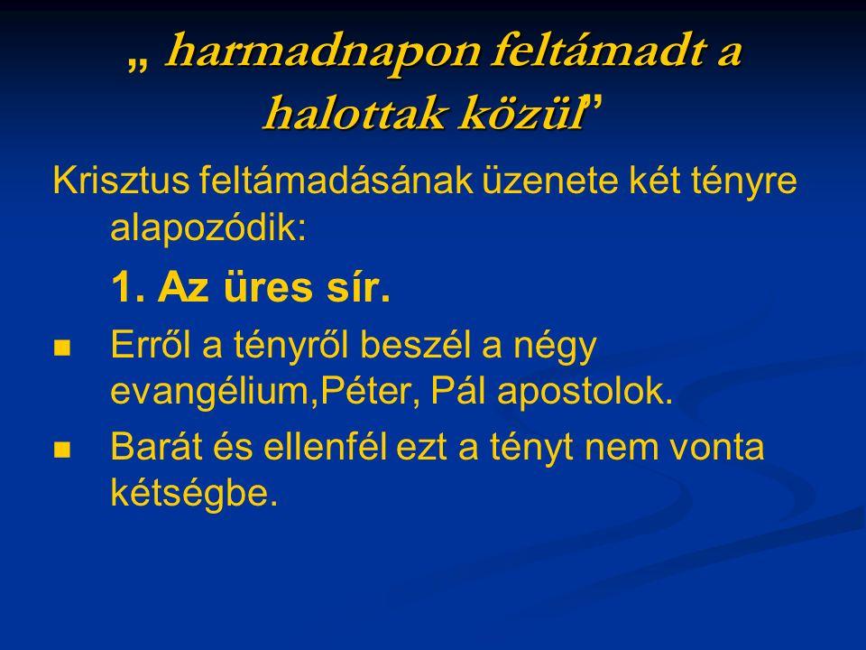 """harmadnapon feltámadt a halottak közül """" harmadnapon feltámadt a halottak közül Krisztus feltámadásának üzenete két tényre alapozódik: 1."""