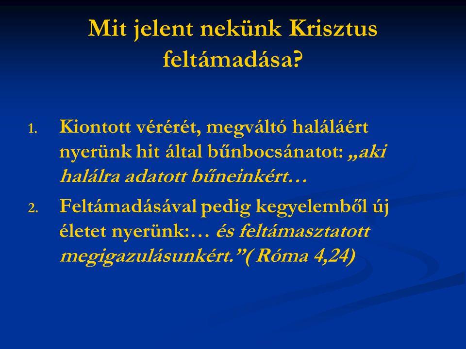 """Mit jelent nekünk Krisztus feltámadása? 1. 1. Kiontott vérérét, megváltó haláláért nyerünk hit által bűnbocsánatot: """"aki halálra adatott bűneinkért… 2"""