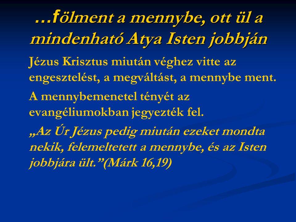 …f ölment a mennybe, ott ül a mindenható Atya Isten jobbján Jézus Krisztus miután véghez vitte az engesztelést, a megváltást, a mennybe ment. A mennyb