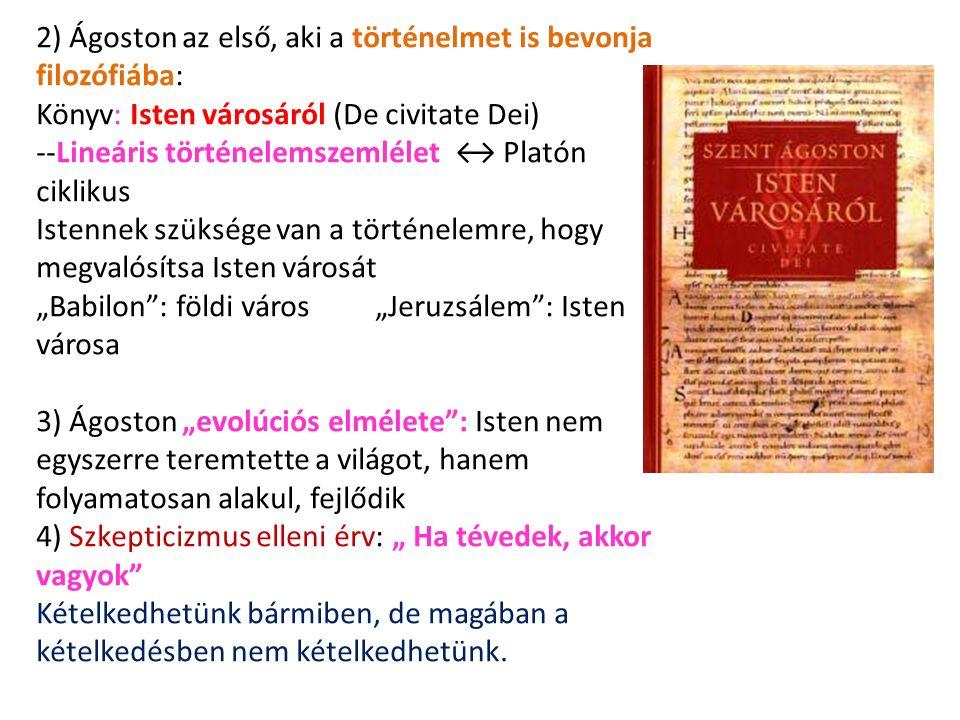 """2) Ágoston az első, aki a történelmet is bevonja filozófiába: Könyv: Isten városáról (De civitate Dei) --Lineáris történelemszemlélet ↔ Platón ciklikus Istennek szüksége van a történelemre, hogy megvalósítsa Isten városát """"Babilon : földi város """"Jeruzsálem : Isten városa 3) Ágoston """"evolúciós elmélete : Isten nem egyszerre teremtette a világot, hanem folyamatosan alakul, fejlődik 4) Szkepticizmus elleni érv: """" Ha tévedek, akkor vagyok Kételkedhetünk bármiben, de magában a kételkedésben nem kételkedhetünk."""