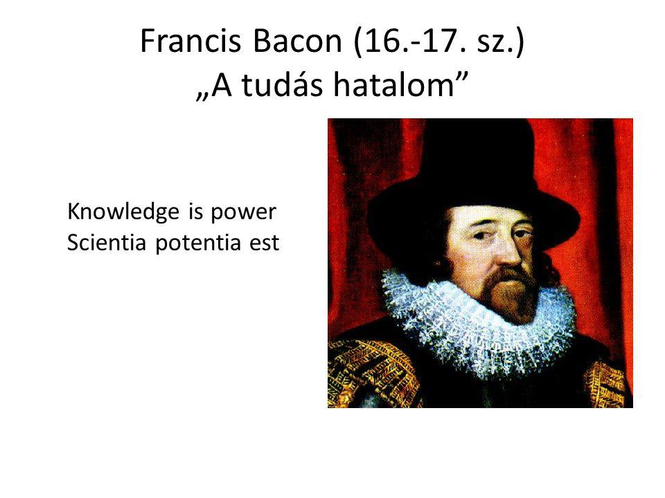 "Francis Bacon (16.-17. sz.) ""A tudás hatalom Knowledge is power Scientia potentia est"