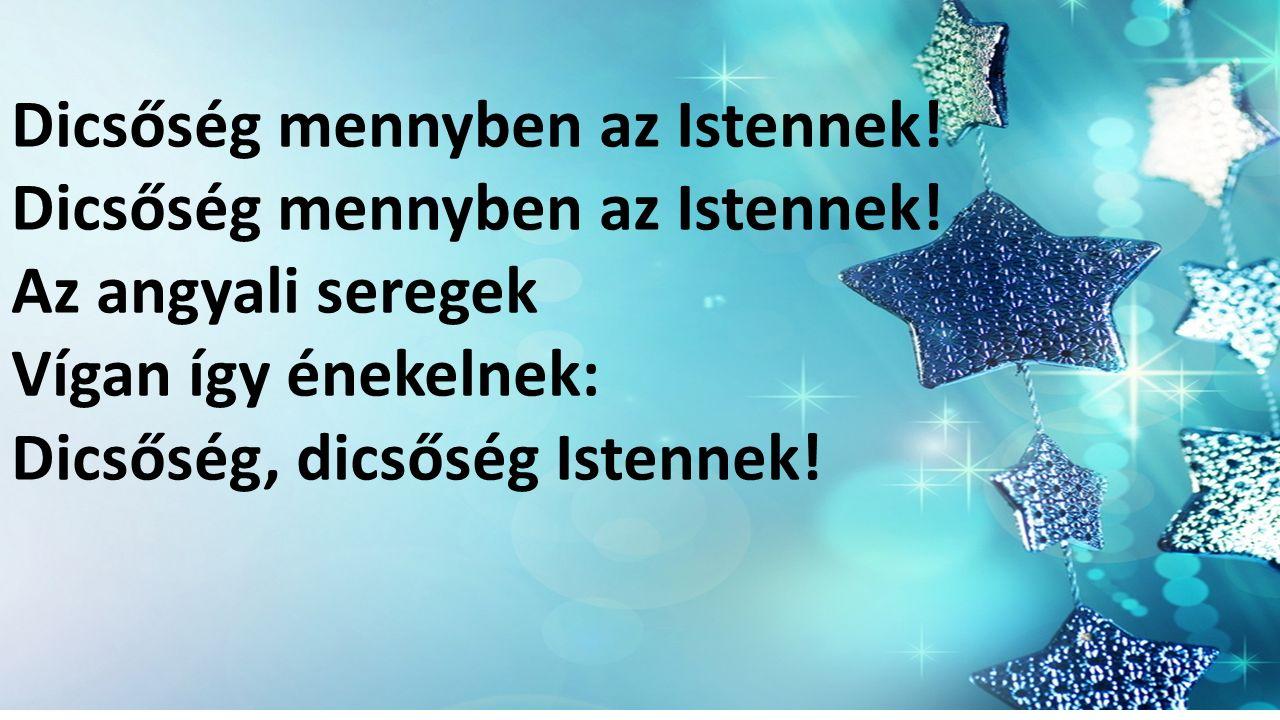 Dicsőség mennyben az Istennek! Az angyali seregek Vígan így énekelnek: Dicsőség, dicsőség Istennek!