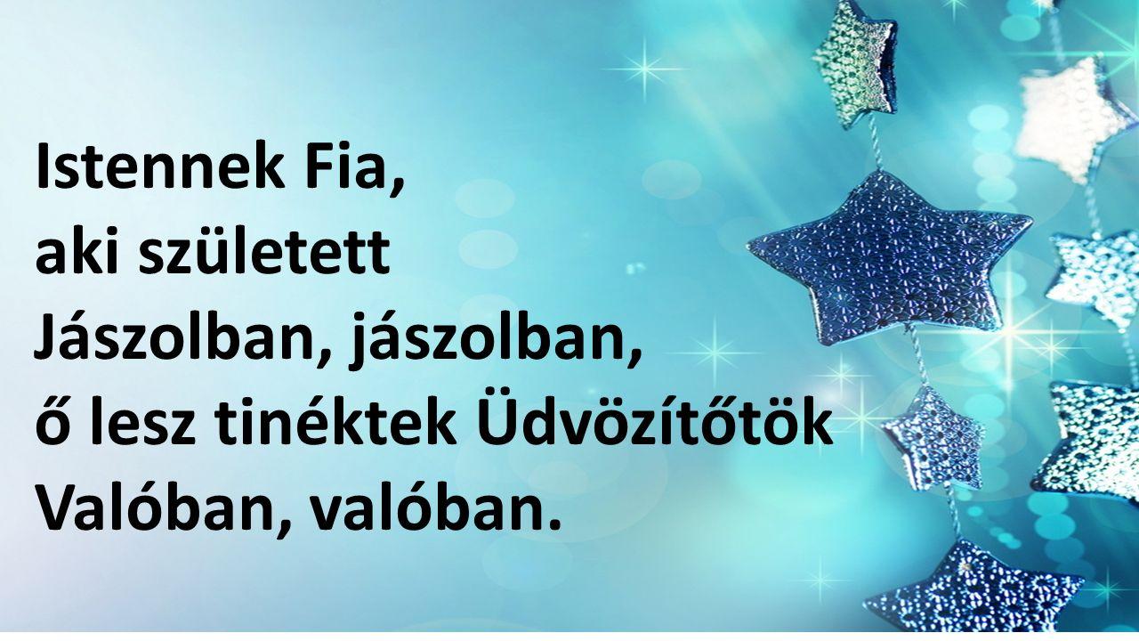 Istennek Fia, aki született Jászolban, jászolban, ő lesz tinéktek Üdvözítőtök Valóban, valóban.