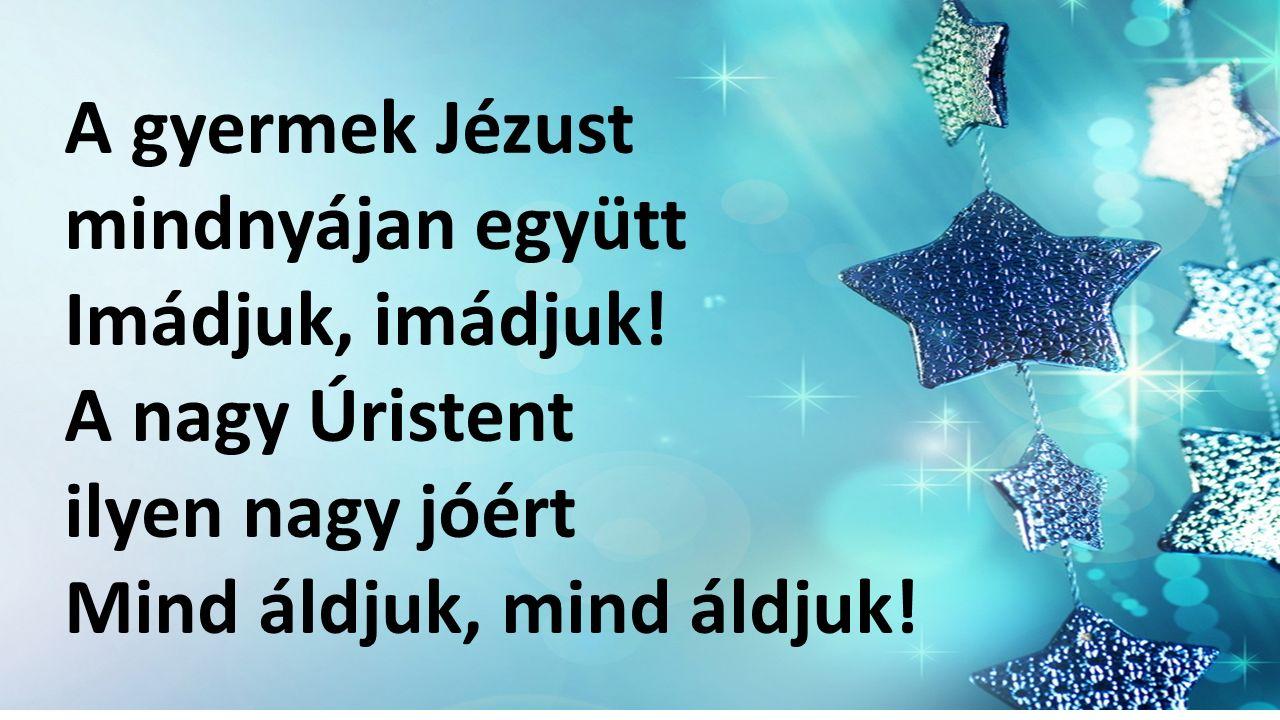 A gyermek Jézust mindnyájan együtt Imádjuk, imádjuk.