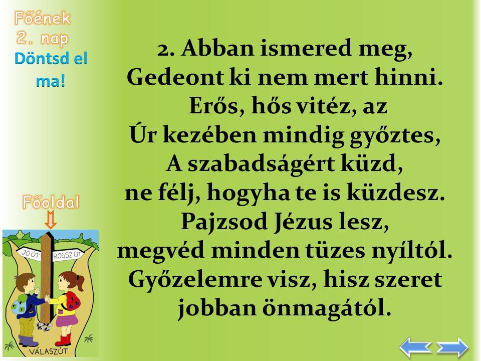 2. Abban ismered meg, Gedeont ki nem mert hinni. Erős, hős vitéz, az Úr kezében mindig győztes, A szabadságért küzd, ne félj, hogyha te is küzdesz. Pa