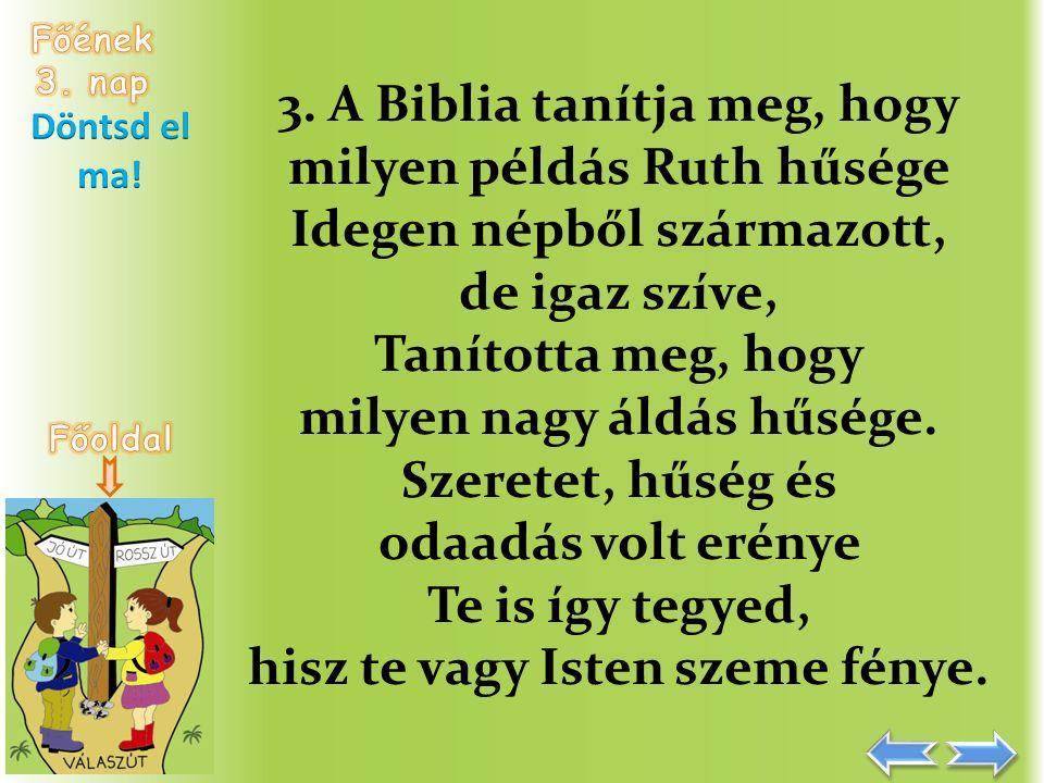 3. A Biblia tanítja meg, hogy milyen példás Ruth hűsége Idegen népből származott, de igaz szíve, Tanította meg, hogy milyen nagy áldás hűsége. Szerete