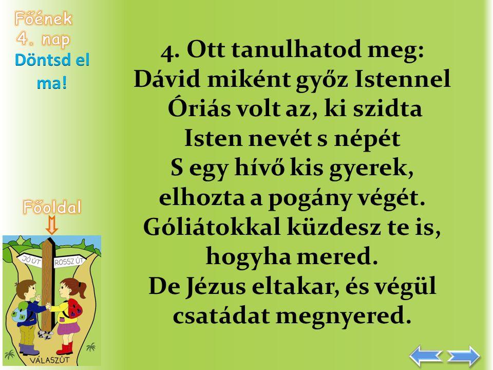 4. Ott tanulhatod meg: Dávid miként győz Istennel Óriás volt az, ki szidta Isten nevét s népét S egy hívő kis gyerek, elhozta a pogány végét. Góliátok