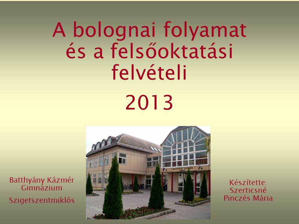 A bolognai folyamat és a felsőoktatási felvételi 2013 Batthyány Kázmér Gimnázium Szigetszentmiklós Készítette: Szerticsné Pinczés Mária