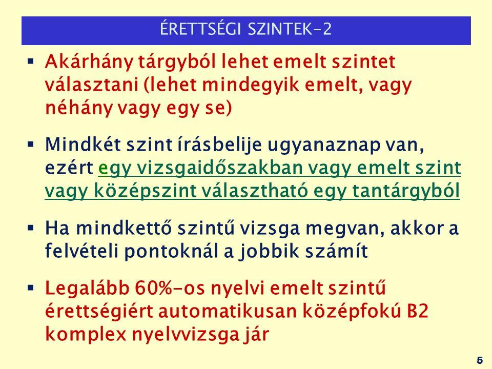 ÉRETTSÉGI SZINTEK-2  Akárhány tárgyból lehet emelt szintet választani (lehet mindegyik emelt, vagy néhány vagy egy se)  Mindkét szint írásbelije ugyanaznap van, ezért egy vizsgaidőszakban vagy emelt szint vagy középszint választható egy tantárgyból  Ha mindkettő szintű vizsga megvan, akkor a felvételi pontoknál a jobbik számít  Legalább 60%-os nyelvi emelt szintű érettségiért automatikusan középfokú B2 komplex nyelvvizsga jár 5