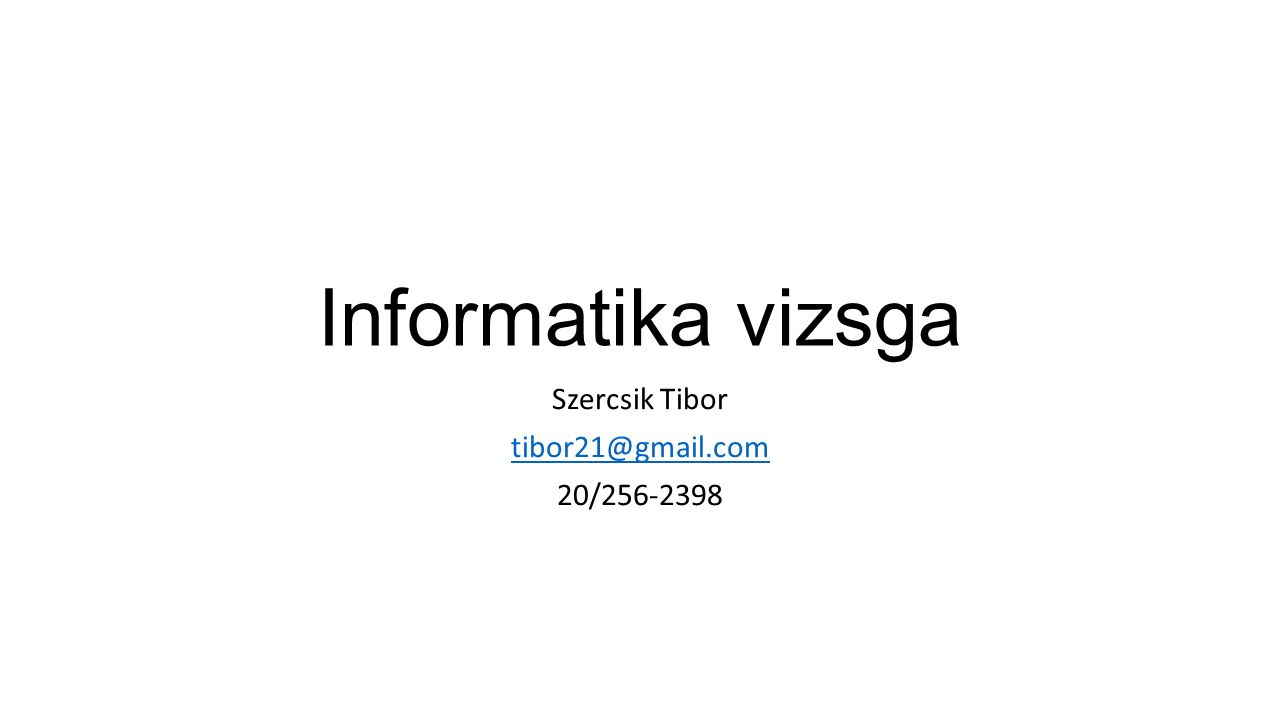 Informatika vizsga Szercsik Tibor tibor21@gmail.com 20/256-2398