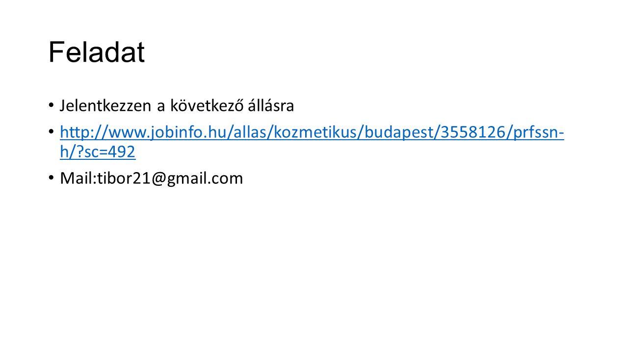 Feladat Jelentkezzen a következő állásra http://www.jobinfo.hu/allas/kozmetikus/budapest/3558126/prfssn- h/ sc=492 http://www.jobinfo.hu/allas/kozmetikus/budapest/3558126/prfssn- h/ sc=492 Mail:tibor21@gmail.com