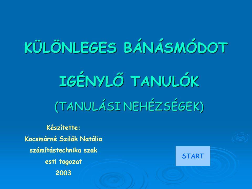 KÜLÖNLEGES BÁNÁSMÓDOT IGÉNYLŐ TANULÓK (TANULÁSI NEHÉZSÉGEK) Készítette: Kocsmárné Szilák Natália számítástechnika szak esti tagozat 2003 START