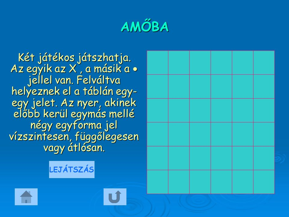 AMŐBA Két játékos játszhatja. Az egyik az X, a másik a  jellel van. Felváltva helyeznek el a táblán egy- egy jelet. Az nyer, akinek előbb kerül egymá