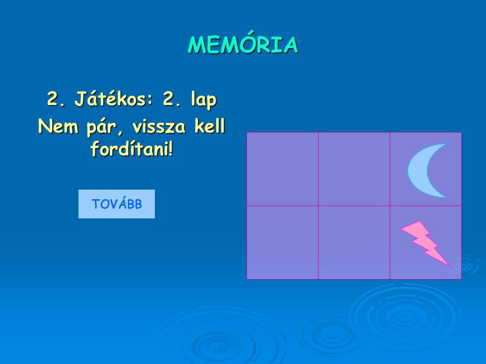MEMÓRIA 2. Játékos: 2. lap Nem pár, vissza kell fordítani! TOVÁBB