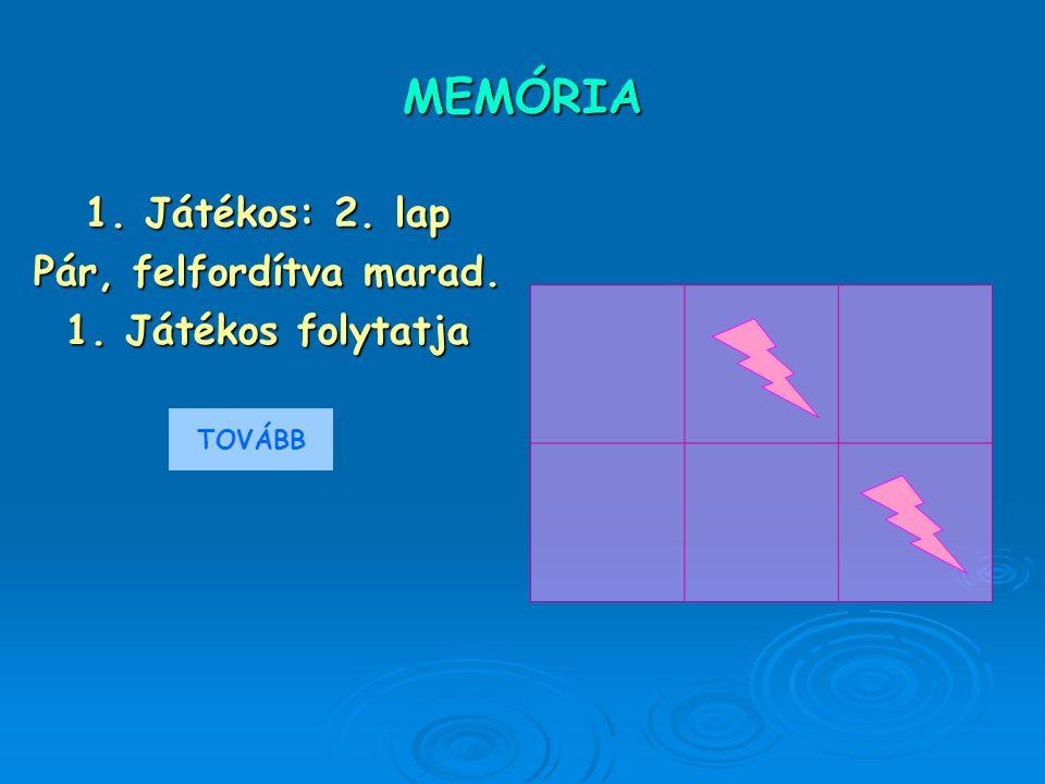 MEMÓRIA 1. Játékos: 2. lap Pár, felfordítva marad. 1. Játékos folytatja TOVÁBB