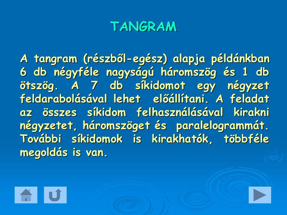 TANGRAM A tangram (részből-egész) alapja példánkban 6 db négyféle nagyságú háromszög és 1 db ötszög. A 7 db síkidomot egy négyzet feldarabolásával leh