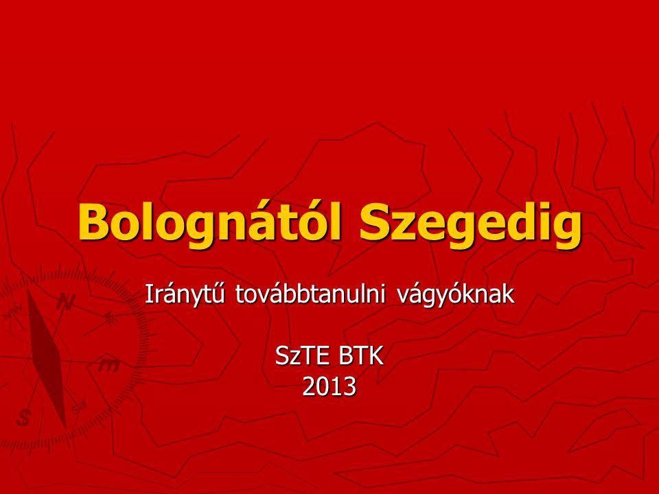 Bolognától Szegedig Iránytű továbbtanulni vágyóknak SzTE BTK 2013