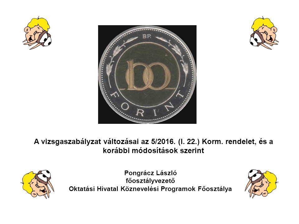 A vizsgaszabályzat változásai az 5/2016. (I. 22.) Korm. rendelet, és a korábbi módosítások szerint Pongrácz László főosztályvezető Oktatási Hivatal Kö