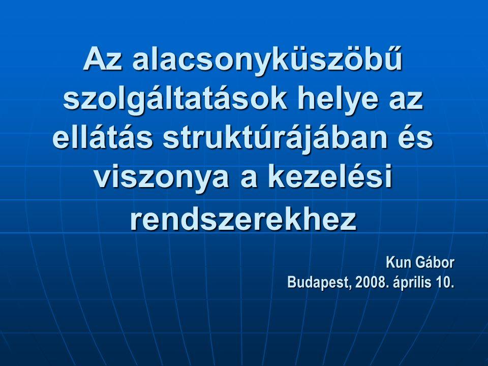Az alacsonyküszöbű szolgáltatások helye az ellátás struktúrájában és viszonya a kezelési rendszerekhez Kun Gábor Budapest, 2008.