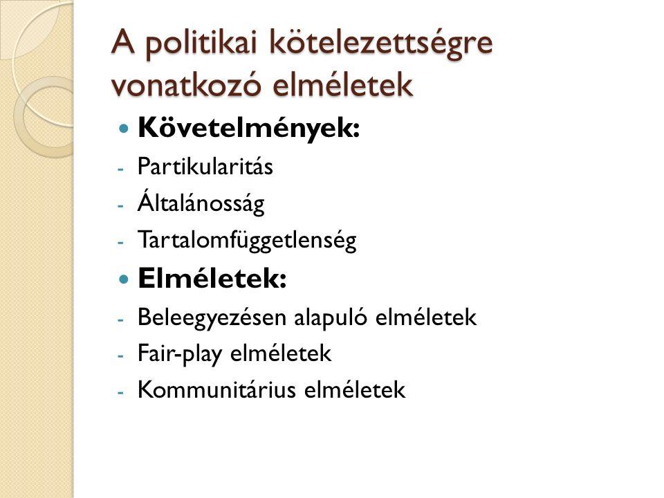 A politikai kötelezettségre vonatkozó elméletek Követelmények: - Partikularitás - Általánosság - Tartalomfüggetlenség Elméletek: - Beleegyezésen alapuló elméletek - Fair-play elméletek - Kommunitárius elméletek