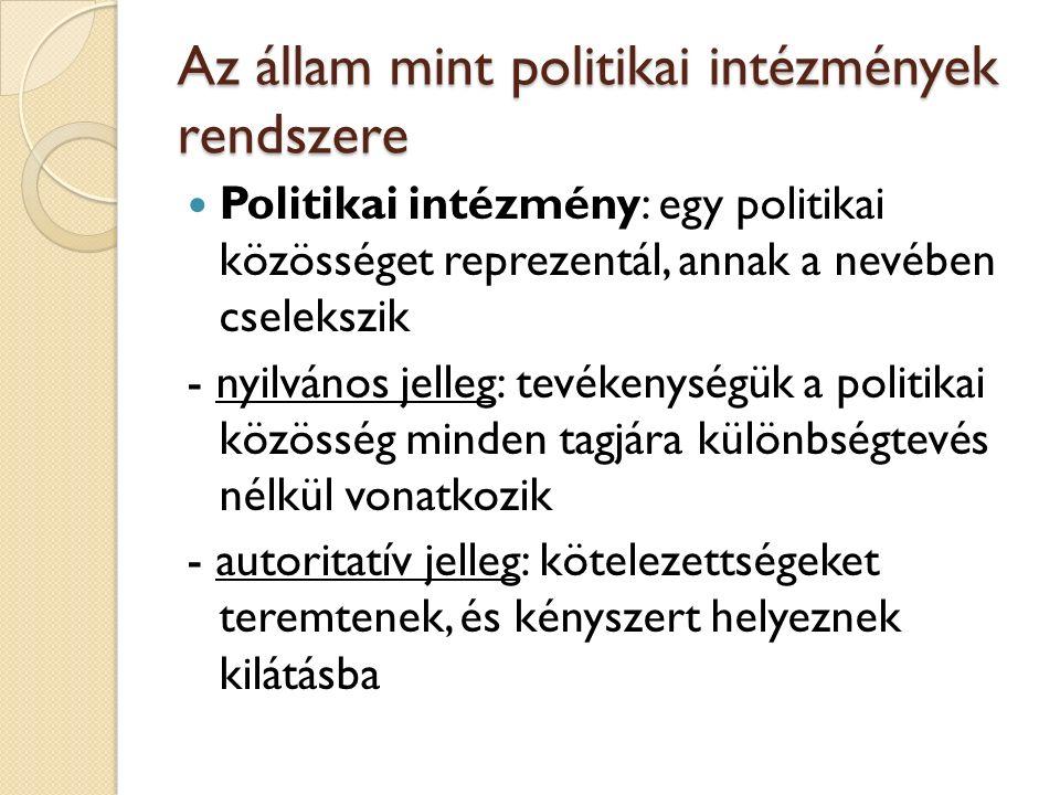 Az állam mint politikai intézmények rendszere Politikai intézmény: egy politikai közösséget reprezentál, annak a nevében cselekszik - nyilvános jelleg: tevékenységük a politikai közösség minden tagjára különbségtevés nélkül vonatkozik - autoritatív jelleg: kötelezettségeket teremtenek, és kényszert helyeznek kilátásba